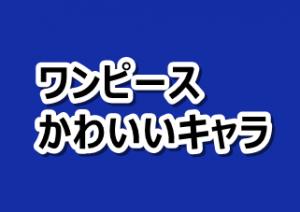 4056b9ed0dc 最新【ワンピース】かわいいキャラランキングベスト10!女性キャラクター ...