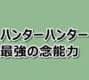 【ハンターハンター】最強の念能力ランキングベスト10!2019年版